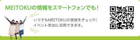 MEITOKUの情報をスマートフォンでも! いつでもMEITOKUの情報をチェック! イベント参加に活用できます。